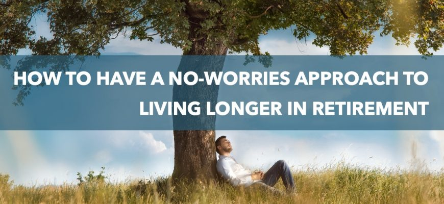How to have a no-worries approach to living longer in retirement